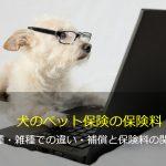 犬のペット保険の保険料  純血種・雑種での違い・補償と保険料の関係性